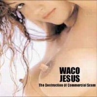 Waco Jesus-The Destruction Of Commercial Scum