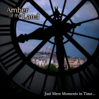 Amber of the Land — Just Mere Moments in Time… (2014)