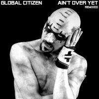 Global Citizen-Ain\'t Over Yet - REMIXED