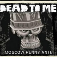 Dead To Me-Moscow Penny Ante