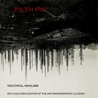 Filth Pig — Youthful Nihilism (Or a Cold Realization of the Anthropomorphic Illusion) (2016)