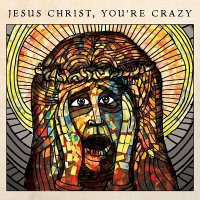 The Cubby Creatures — Jesus Christ, You\'re Crazy (2017)