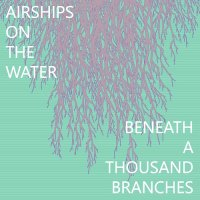 Airships On The Water — Beneath A Thousand Branches (2017)