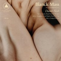 Blanck Mass-Dumb Flesh