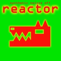 REACTOR-Synthetic Noizzz Off