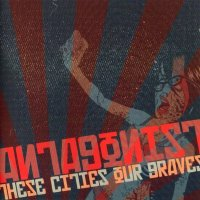 Antagonist A.D.-These Cities, Our Graves [Re-released]