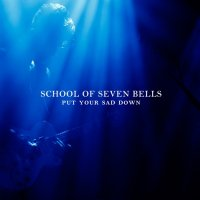 School Of Seven Bells - Put Your Sad Down (2012)