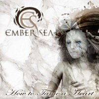 Ember Sea — How to Tame a Heart (2017)