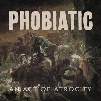 Phobiatic — An Act Of Atrocity (2012)
