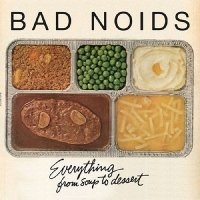 Bad Noids-Everything From Soup To Dessert