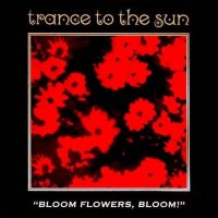 Trance To The Sun — Bloom Flowers, Bloom! (1995)