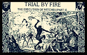 Trial By Fire-The Execution Of Witches (Part 1)
