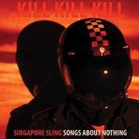 Singapore Sling-Kill Kill Kill (Songs About Nothing)