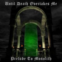 Until Death Overtakes Me-Prelude To Monolith