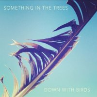 Something in the Trees - Down With Birds (2017)