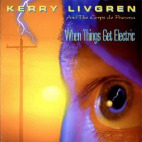 Kerry Livgren And The Corps De Pneuma — When Things Get Electric (1994)