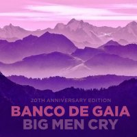 Banco De Gaia - Big Men Cry (20th Anniversary Edition) (2017)